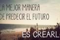 La Mejor Manera de Predecir el Futuro, es CREARLO